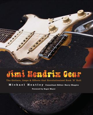 Jimi Hendrix Gear: The Guitars, Amps & Effects That Revolutionized Rock 'n' Roll - Heatley, Michael, and Shapiro, Harry (Editor), and Mayer, Roger (Foreword by)