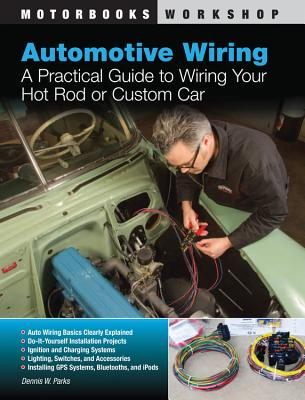 Automotive Wiring: A Practical Guide to Wiring Your Hot Rod or Custom Car - Parks, Dennis W.