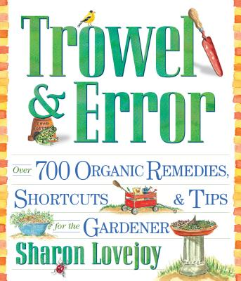 Trowel and Error: Over 700 Tips, Remedies and Shortcuts for the Gardener - Lovejoy, Sharon