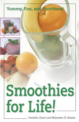Smoothies for Life!: Yummy, Fun, and Nutritious! - Chace, Daniella, M.S., and Keane, Maureen B