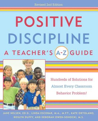 Positive Discipline: A Teacher's A-Z Guide: Hundreds of Solutions for Almost Every Classroom Behavior Problem! - Nelsen, Jane, Ed.D., M.F.C.C., and Escobar, Linda, and Ortolano, Kate
