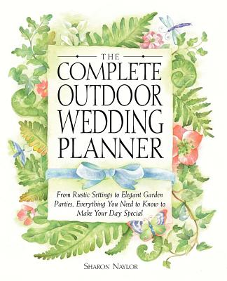 The Complete Outdoor Wedding Planner: From Rustic Settings to Elegant Garden Parties, Everything You Need to Know to Make Your Day Special - Naylor, Sharon
