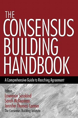 The Consensus Building Handbook: A Comprehensive Guide to Reaching Agreement - Susskind, Lawrence E, and McKearnan, Sarah (Editor), and Thomas-Larmer, Jennifer (Editor)