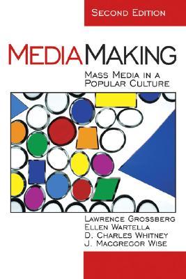Mediamaking: Mass Media in a Popular Culture - Grossberg, Lawrence, Dr., and Wartella, Ellen, Dean, and Wise, J MacGregor, Dr.