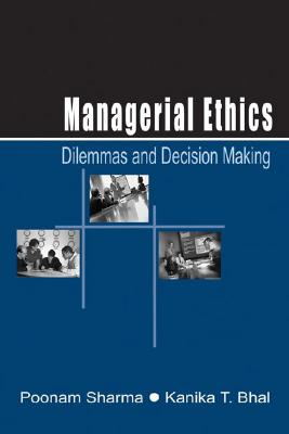 Managerial Ethics: Dilemmas and Decision Making - Sharma, Poonam, and Bhal, Kanika T, and Sharma, Poonam