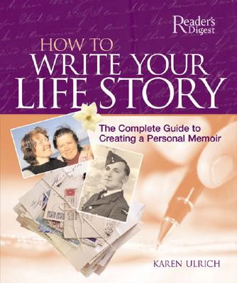 How to Write Your Life Story: The Complete Guide to Creating a Personal Memoir - Ulrich, Karen