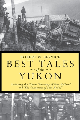 "Best Tales of the Yukon: Including the Classic ""Shooting of Dan McGrew"" and ""The Cremation of Sam McGee"" - Service, Robert W, and Mossman, Tam (Preface by)"