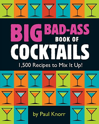 Big Bad-Ass Book of Cocktails: 1,500 Recipes to Mix It Up! - Knorr, Paul