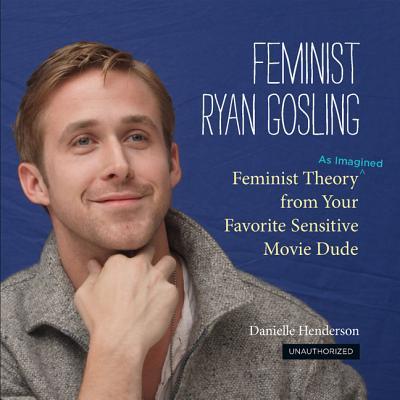 Feminist Ryan Gosling: Feminist Theory (as Imagined) from Your Favorite Sensitive Movie Dude - Henderson, Danielle