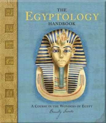 The Egyptology Handbook: A Course in the Wonders of Egypt - Sands, Emily