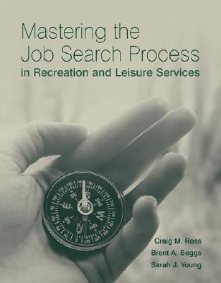 Mastering the Job Search Process in Recreation and Leisure Services - Ross, Craig M, and Beggs, Brent A, and Young, Sarah J