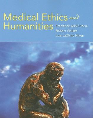 Medical Ethics and Humanities - Paola, Frederick Adolf (Editor), and Walker, Robert (Editor), and Nixon, Lois LaCivita, Ph.D., M.P.H. (Editor)