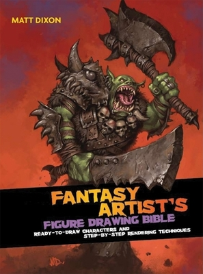 The Fantasy Artist's Figure Drawing Bible: Ready-To-Draw Characters and Step-By-Step Rendering Techniques - Dixon, Matt
