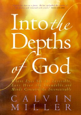 Into the Depths of God: Where Eyes See the Invisible, Ears Hear the Inaudible, and Minds Conceive the Inconceivable - Miller, Calvin, Dr.