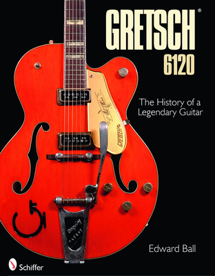 The Gretsch 6120: The History of a Legendary Guitar - Ball, Edward