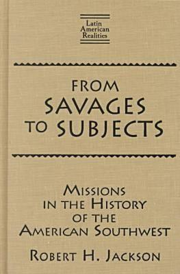 From Savages to Subjects: Missions in the History of the American Southwest - Jackson, Robert H, and Levine, Robert M (Foreword by)