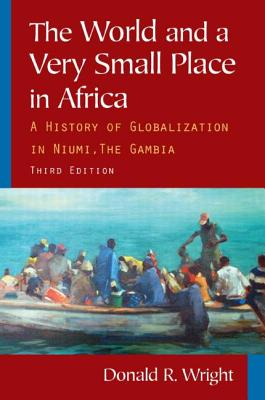 The World and a Very Small Place in Africa: A History of Globalization in Niumi, the Gambia - Wright, Donald R., and Reilly, Kevin (Foreword by)