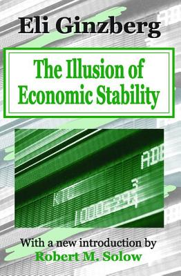 The Illusion of Economic Stability - Ginzberg, Eli, Professor, and Solow, Robert M (Introduction by)