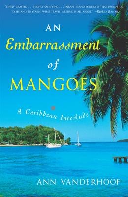 An Embarrassment of Mangoes: A Caribbean Interlude - Vanderhoof, Ann