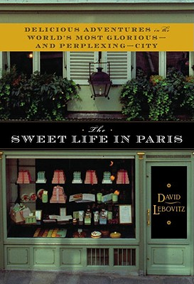 The Sweet Life in Paris: Delicious Adventures in the World's Most Glorious--And Perplexing--City - Lebovitz, David