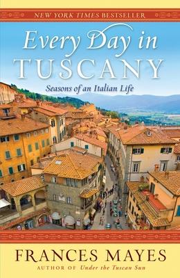 Every Day in Tuscany: Seasons of an Italian Life - Mayes, Frances