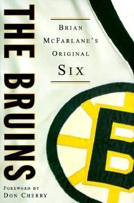 The Bruins: Brian McFarlane's Original Six - McFarlane, Brian, and Cherry, Don (Foreword by)