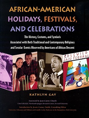 African-American Holidays, Festivals, and Celebrations: The History, Customs, and Symbols Associated with Both Traditional and Contemporary Religious and Secular Events Observed by Americans of African Descent - Gay, Kathlyn, and Church, Jean C (Foreword by), and Smith, Jessie Carney, PhD (Introduction by)