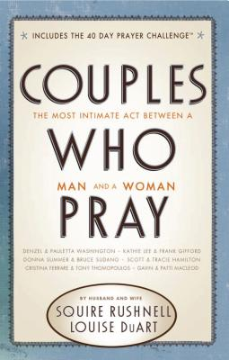 Couples Who Pray: The Most Intimate Act Between a Man and a Woman - Rushnell, Squire D, and Duart, Louise