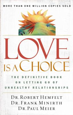 Love Is a Choice: The Definitive Book on Letting Go of Unhealthy Relationships - Hemfelt, Robert, Dr., and Minirth, Frank B, Dr., PH.D., and Meier, Paul, Dr., MD
