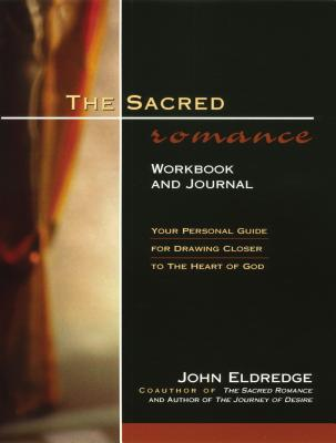 The Sacred Romance Workbook and Journal: Your Personal Guide for Drawing Closer to the Heart of God - Eldredge, John