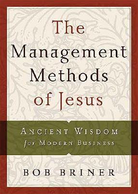 The Management Methods of Jesus: Ancient Wisdom for Modern Business - Briner, Bob, and Thomas Nelson Publishers