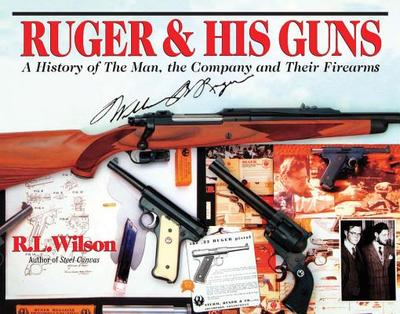 Ruger & His Guns: A History of the Man, the Company and Their Firearms - Wilson, R L, and Brown, G Allan (Photographer), and Beard, Peter H (Photographer)