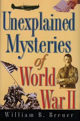 Unexplained Mysteries of World War II - Breuer, William B