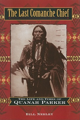 The Last Comanche Chief: The Life and Times of Quanah Parker - Neeley, Bill