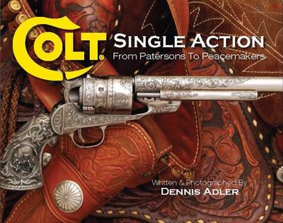 Colt Single Action: From Patersons to Peacemakers - Adler, Dennis (Photographer)