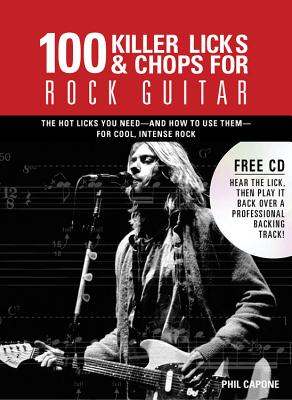 100 Killer Licks & Chops for Rock Guitar: The Licks & Chops You Need--And How to Use Them--For Cool, Intense Rock - Capone, Phil