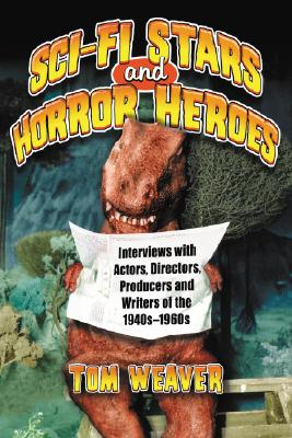 Science Fiction Stars and Horror Heroes: Interviews with Actors, Directors, Producers and Writers of the 1940s Through 1960s - Weaver, Tom