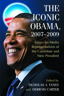 The Iconic Obama, 2007-2009: Essays on Media Representations of the Candidate and New President - Yanes, Nicholas A (Editor), and Carter, Derrais (Editor)