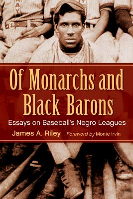 Of Monarchs and Black Barons: Essays on Baseball's Negro Leagues - Riley, James A, and Irvin, Monte (Foreword by)