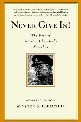 Never Give In!: The Best of Winston Churchill's Speeches - Churchill, Winston, and Churchill, Winston J (Selected by)