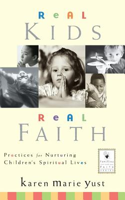 Real Kids, Real Faith: Practices for Nurturing Children's Spiritual Lives - Yust, Karen Marie, and Roehlkepartain, Eugene C, Dr. (Foreword by)