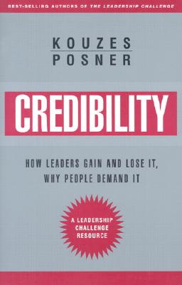 Credibility: How Leaders Gain It and Lose It, Why People Demand It - Kouzes, James M, and Posner, Barry Z, Ph.D.