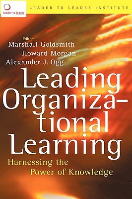 Leading Organizational Learning: Harnessing the Power of Knowledge - Goldsmith, Marshall, Dr. (Editor), and Morgan, Howard (Editor), and Ogg, Alexander J (Editor)