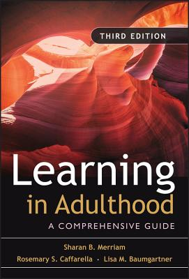 Learning in Adulthood: A Comprehensive Guide - Merriam, Sharan B, and Caffarella, Rosemary S, and Baumgartner, Lisa M
