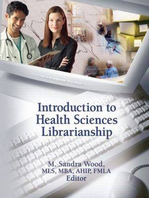 Introduction to Health Sciences Librarianship - Wood, M Sandra, MLS, MBA (Editor)