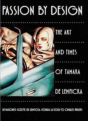 Passion by Design: The Art and Times of Tamara de Lempicka - de Lempicka-Foxhall, Kizette, Baroness, Bar, and Lempicka-Foxhall, Baroness Kizette De, and Phillips, Charles