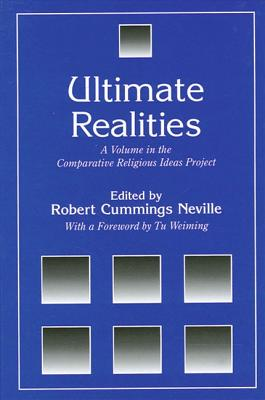 Ultimate Realities: A Volume in the Comparative Religious Ideas Project - Neville, Robert Cummings (Editor), and Weiming, Tu (Foreword by)