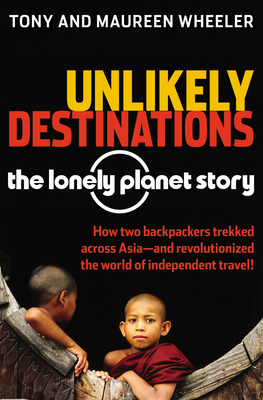Unlikely Destinations: The Lonely Planet Story - Wheeler, Tony, and Wheeler, Maureen