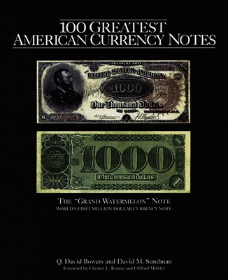100 Greatest American Currency Notes: The Stories Behind the Most Fascinating Colonial, Confederate, Federal, Obsolete, and Private American Notes - Bowers, Q David, and Sundman, David M, and Denly, Tom (Editor)