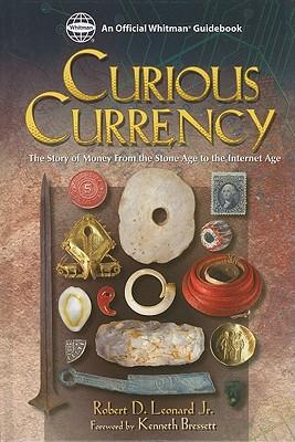Curious Currency: The Story of Money from the Stone Age to the Internet Age - Leonard, Robert D, Jr., and Bressett, Kenneth (Foreword by)